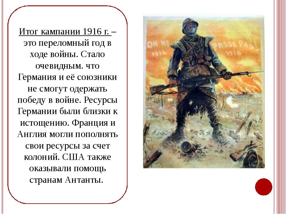 Итог кампании 1916 г. – это переломный год в ходе войны. Стало очевидным. что...