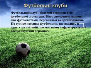 Футбольний клуб - базовий осередок всієї футбольної структури. Він є сполучно