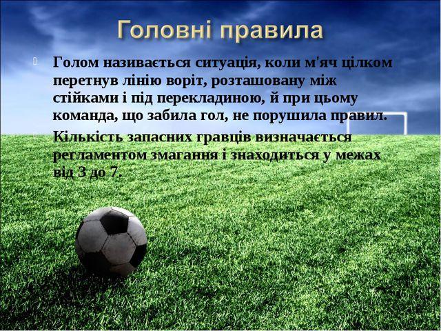 Голом називається ситуація, коли м'яч цілком перетнув лінію воріт, розташован...
