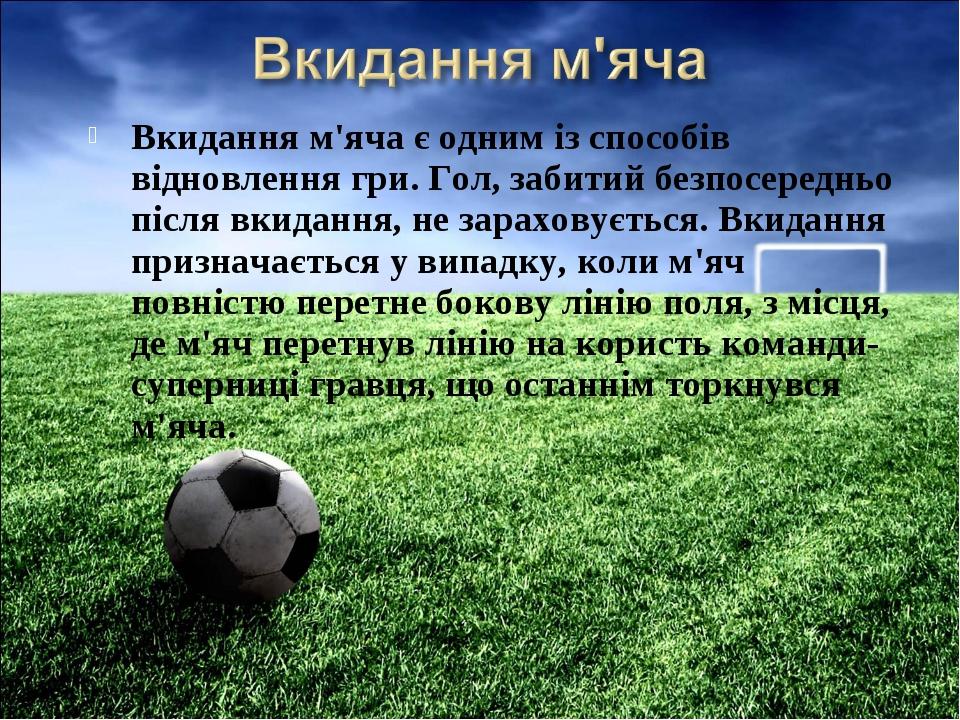 Вкидання м'яча є одним із способів відновлення гри. Гол, забитий безпосереднь...