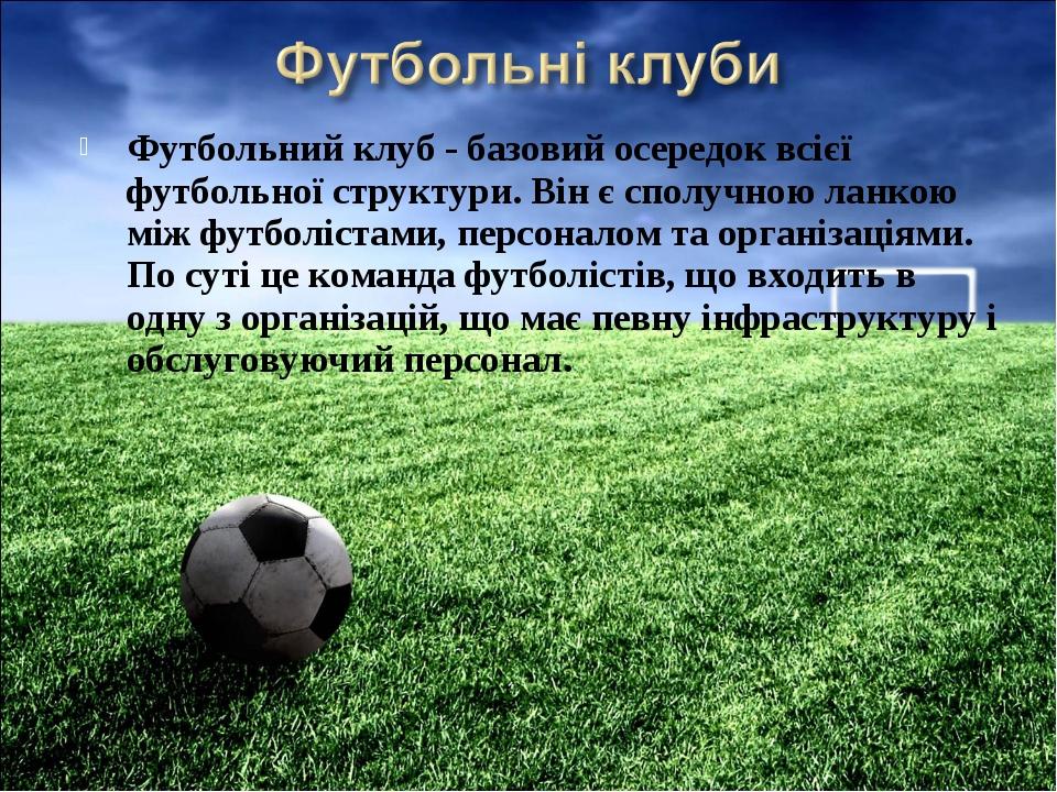 Футбольний клуб - базовий осередок всієї футбольної структури. Він є сполучно...