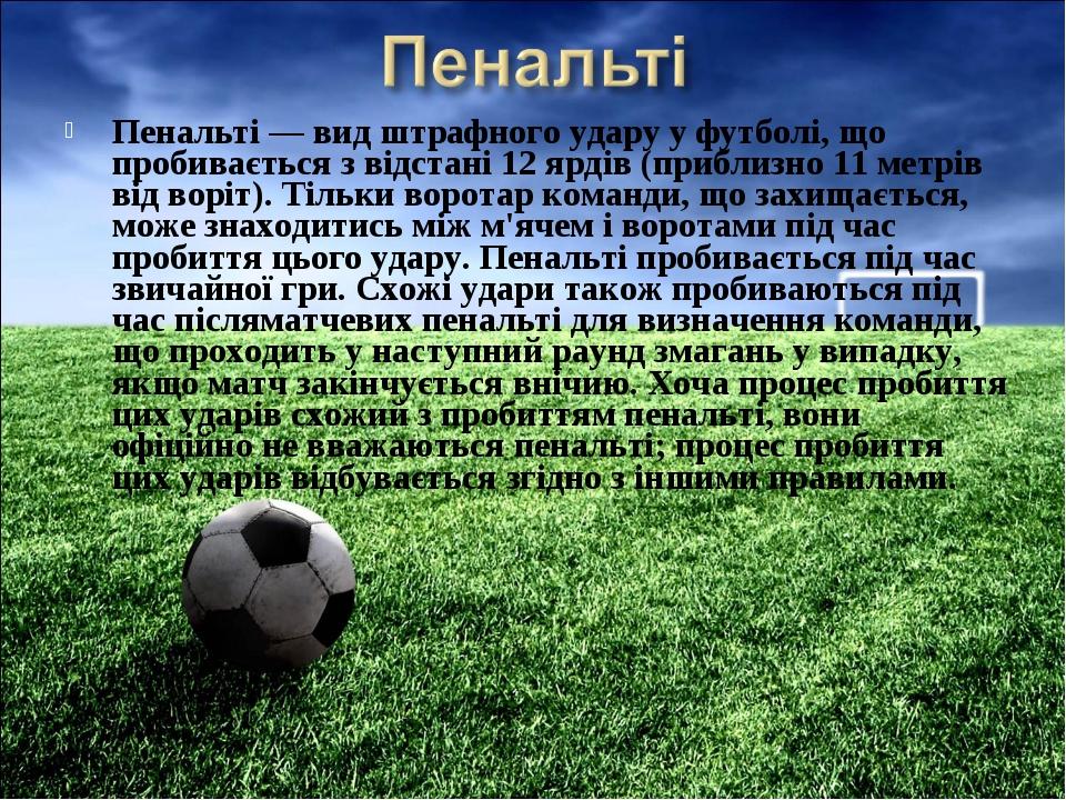 Пенальті — вид штрафного удару у футболі, що пробивається з відстані 12 ярдів...