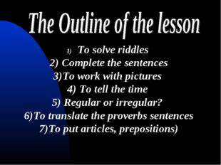 To solve riddles 2) Complete the sentences 3)To work with pictures 4) To tell