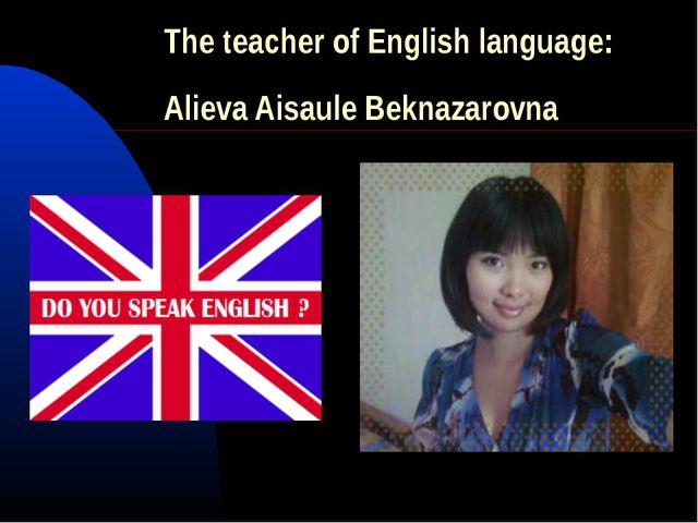 The teacher of English language: Alieva Aisaule Beknazarovna
