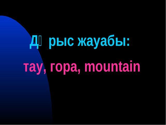 Дұрыс жауабы: тау, гора, mountain