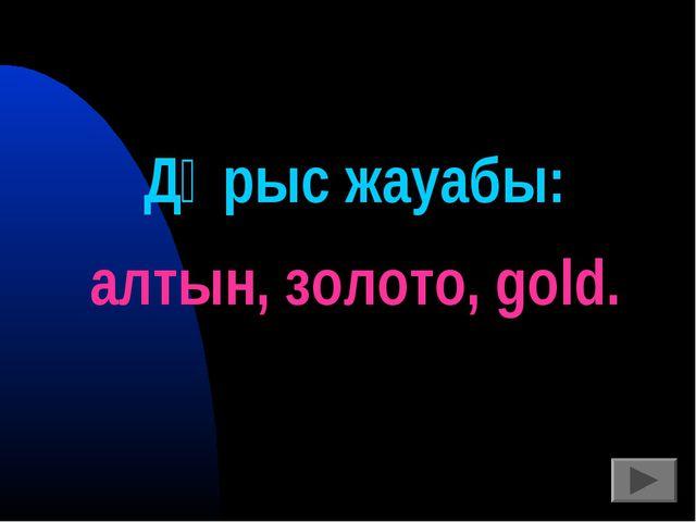 Дұрыс жауабы: алтын, золото, gold.