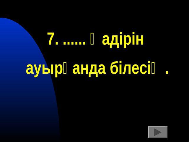 7. ...... қадірін ауырғанда білесің.