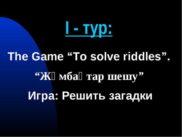 "І - тур: The Game ""To solve riddles"". ""Жұмбақтар шешу"" Игра: Решить загадки"