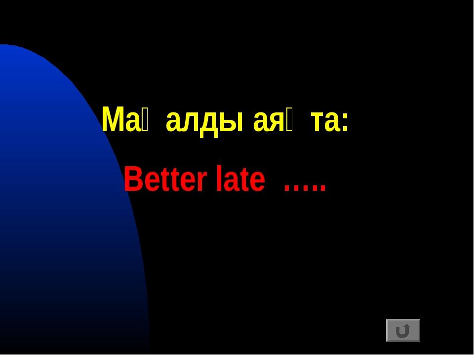 Мақалды аяқта: Better late …..