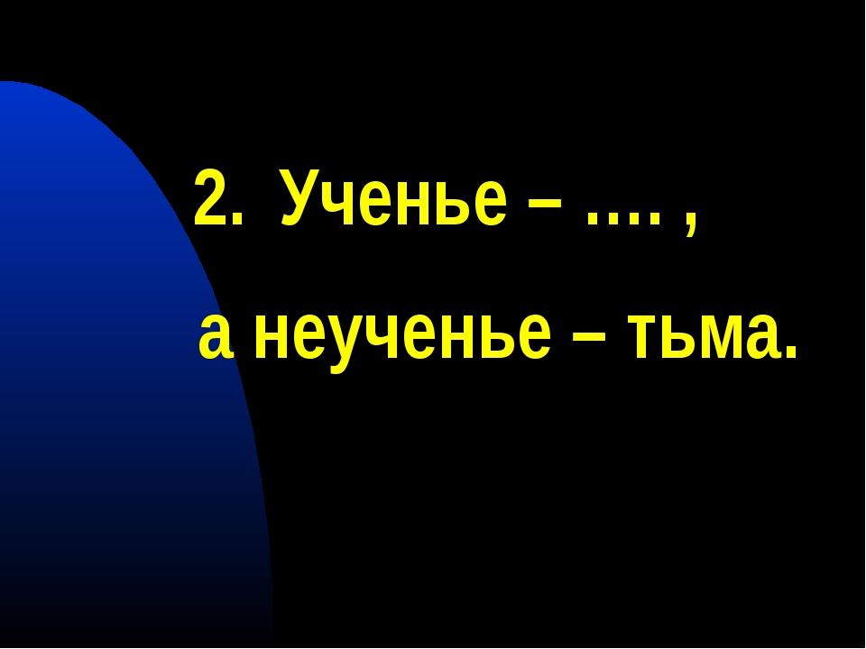 Ученье – …. , а неученье – тьма.
