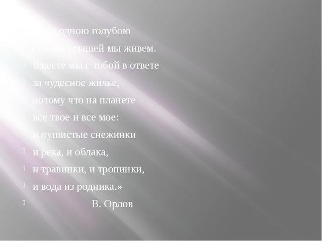 «Под одною голубою Общей крышей мы живем. Вместе мы с тобой в ответе за чудес...