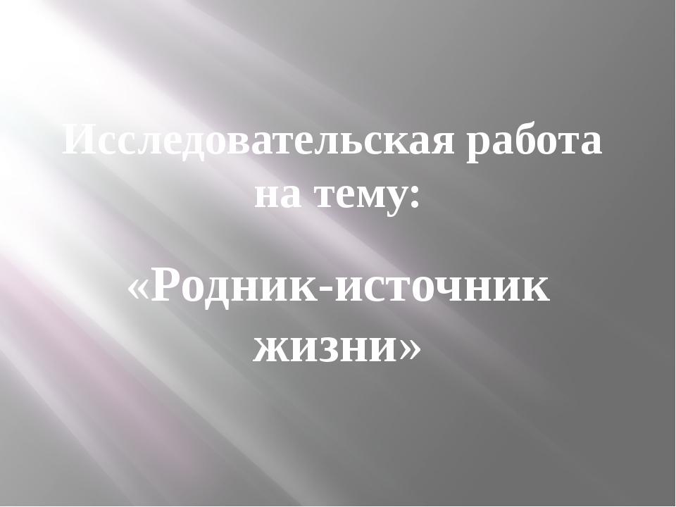 Исследовательская работа на тему: «Родник-источник жизни»