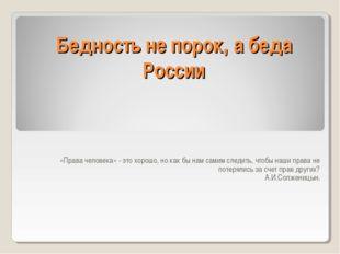Бедность не порок, а беда России «Права человека» - это хорошо, но как бы нам