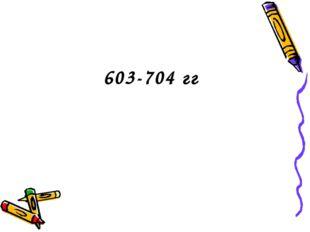 603-704 гг