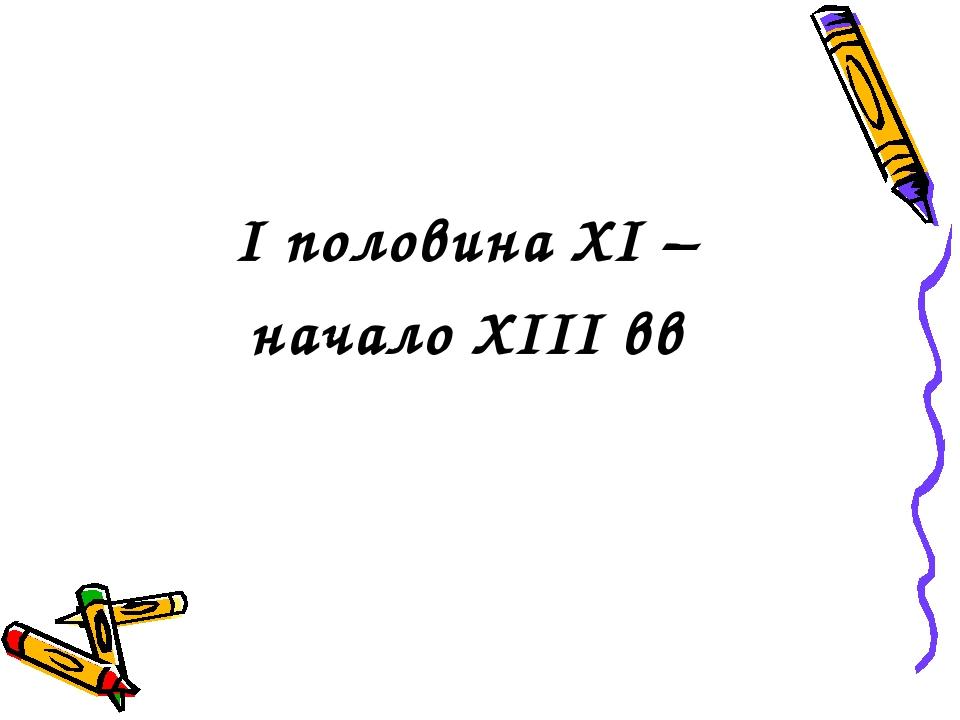 I половина XI – начало XIII вв