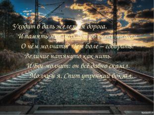 Уходит в даль железная дорога. И память мне молчит об очень многом. О чём м