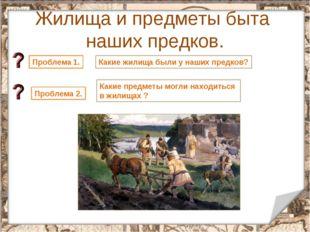 Жилища и предметы быта наших предков. * Проблема 1. Какие жилища были у наших