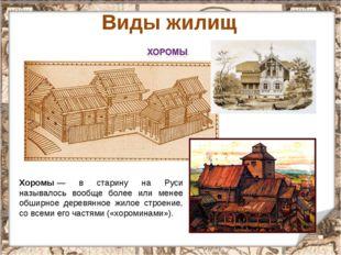 * Виды жилищ Хоромы— в старину на Руси называлось вообще более или менее обш
