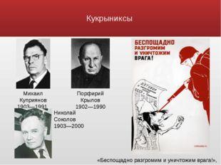 Кукрыниксы Николай Соколов 1903—2000 Михаил Куприянов 1903—1991 Порфирий Крыл