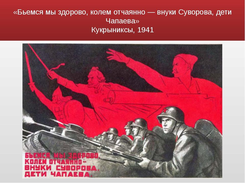«Бьемся мы здорово, колем отчаянно — внуки Суворова, дети Чапаева» Кукрыниксы...