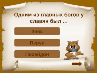 Одним из главных богов у славян был … Подумай! Посейдон Верно! Перун Подумай!