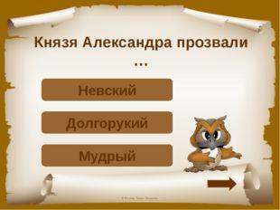 Князя Александра прозвали … Подумай! Мудрый Подумай! Долгорукий Верно! Невски