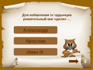 Для избавления от ордынцев решительный шаг сделал … Верно! Иван III Подумай!