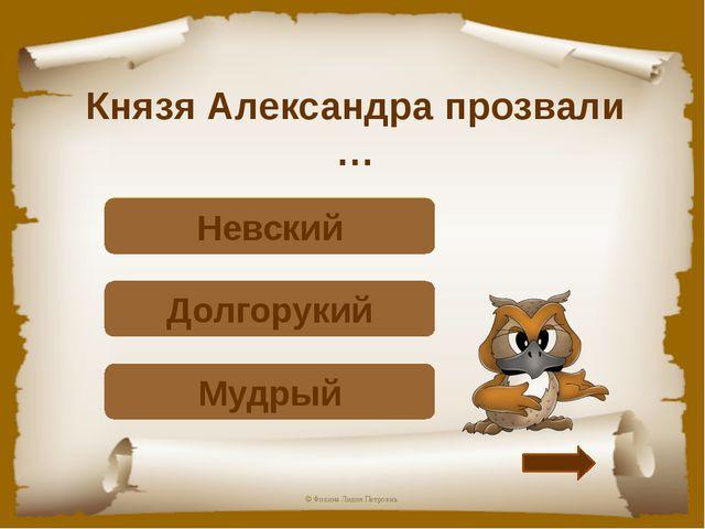 Князя Александра прозвали … Подумай! Мудрый Подумай! Долгорукий Верно! Невски...