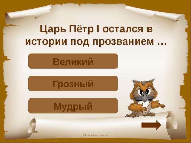 Царь Пётр I остался в истории под прозванием … Подумай! Мудрый Подумай! Грозн...