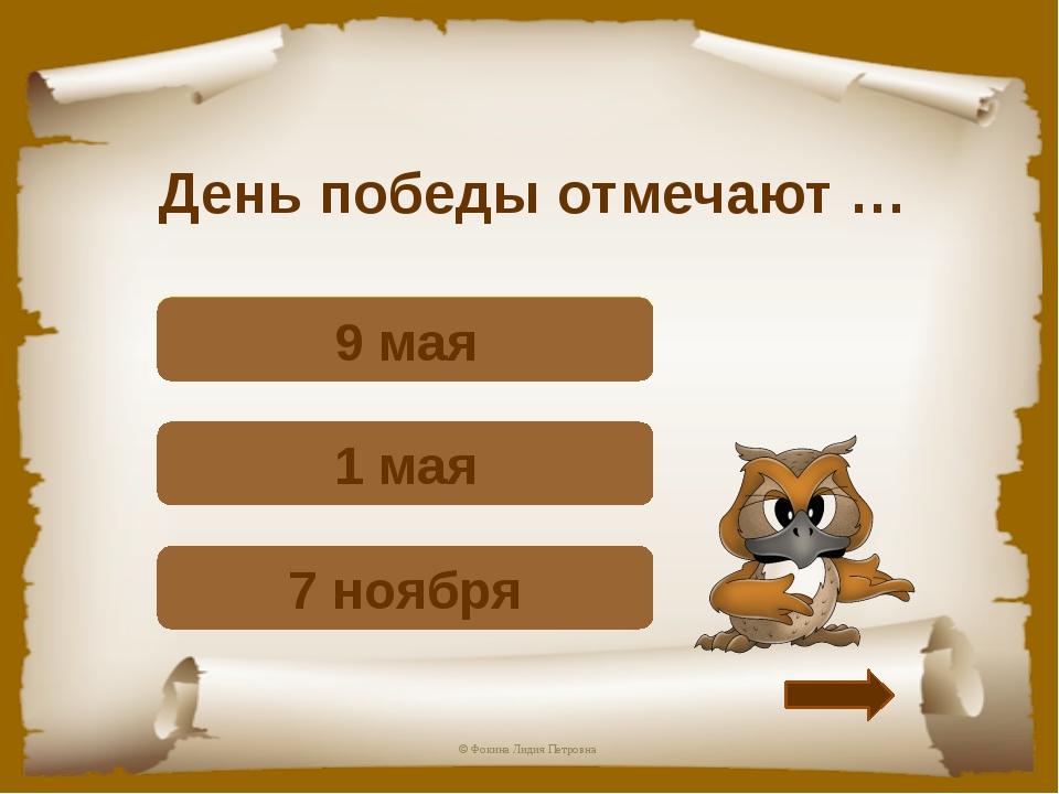День победы отмечают … Подумай! 7 ноября Подумай! 1 мая Верно! 9 мая © Фокина...