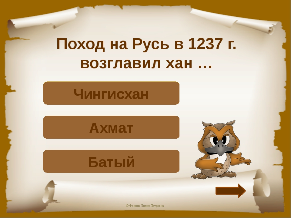 Поход на Русь в 1237 г. возглавил хан … Верно! Батый Подумай! Ахмат Подумай!...