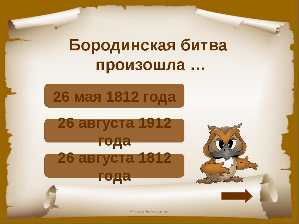 Бородинская битва произошла … Верно! 26 августа 1812 года Подумай! 26 августа...