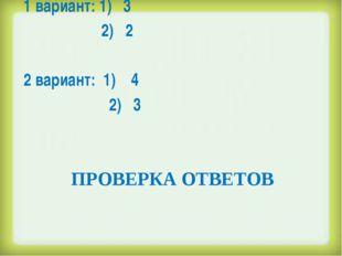 ПРОВЕРКА ОТВЕТОВ 1 вариант: 1) 3 2) 2  2 вариант: 1) 4 2) 3