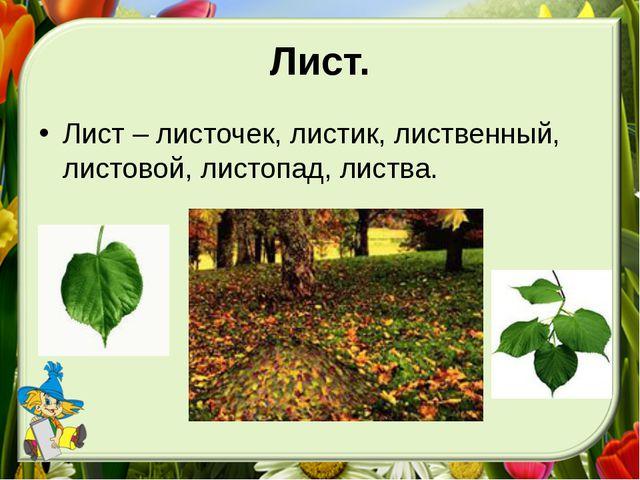 Лист. Лист – листочек, листик, лиственный, листовой, листопад, листва.