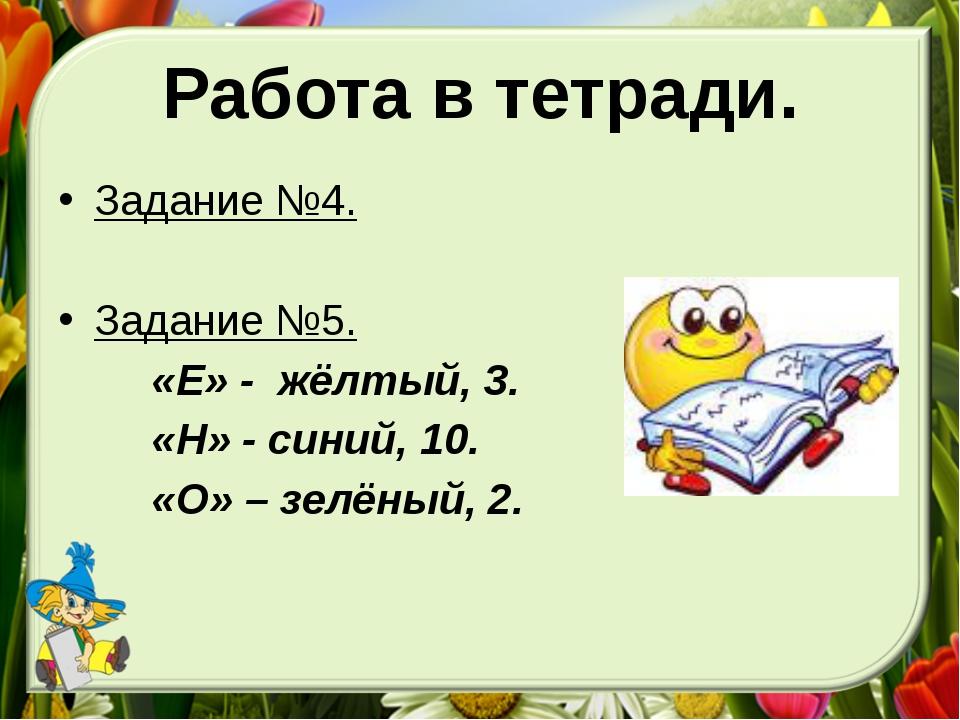 Работа в тетради. Задание №4. Задание №5. «Е» - жёлтый, 3. «Н» - синий, 10. «...