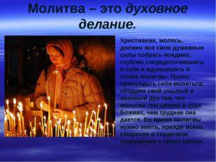 Молитва – это духовное делание. Христианин, молясь, должен все свои душевные