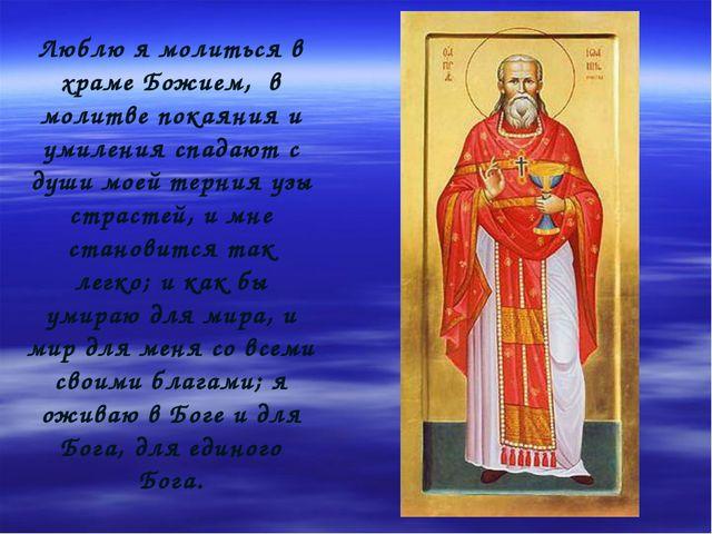 Люблю я молиться в храме Божием, в молитве покаяния и умиления спадают с души...