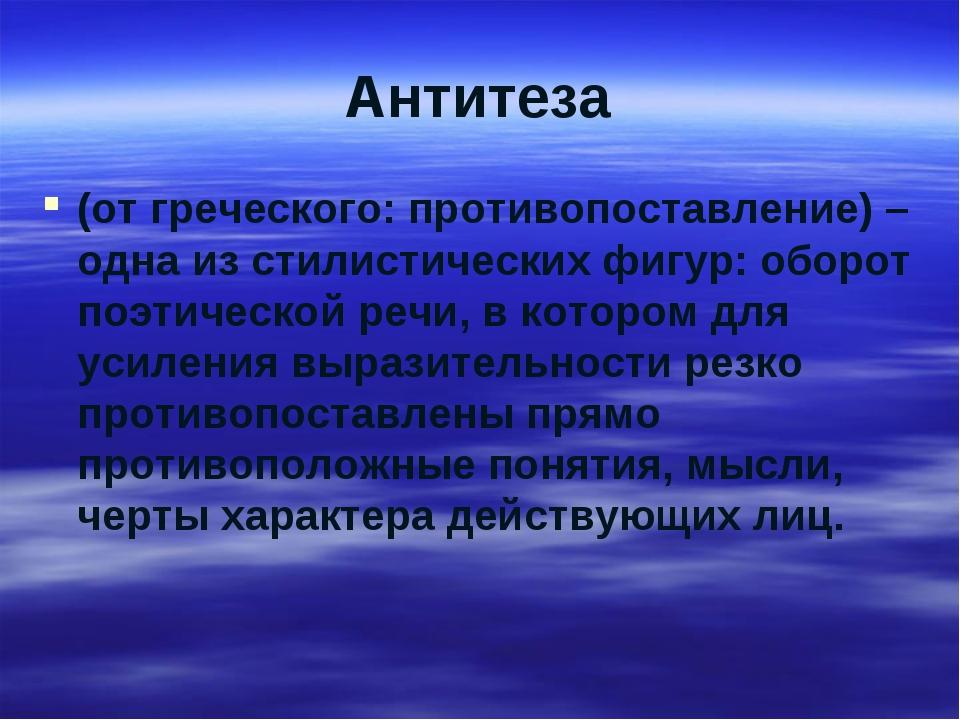 Антитеза (от греческого: противопоставление) –одна из стилистических фигур: о...