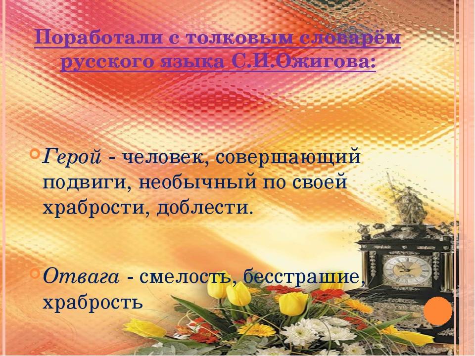Поработали с толковым словарём русского языка С.И.Ожигова: Герой - человек, с...