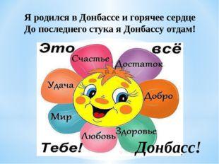 Я родился в Донбассе и горячее сердце До последнего стука я Донбассу отдам! Д