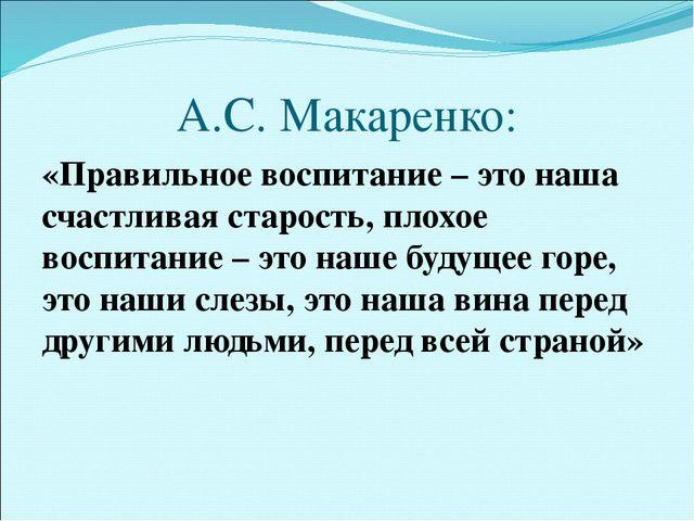 А.С. Макаренко: «Правильное воспитание – это наша счастливая старость, плохое...