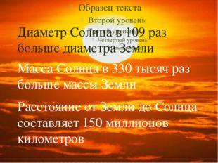 Диаметр Солнца в 109 раз больше диаметра Земли Масса Солнца в 330 тысяч раз