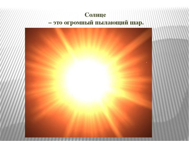Солнце – это огромный пылающий шар.