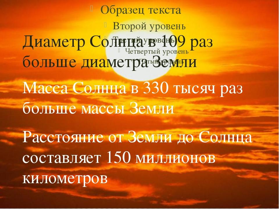 Диаметр Солнца в 109 раз больше диаметра Земли Масса Солнца в 330 тысяч раз...