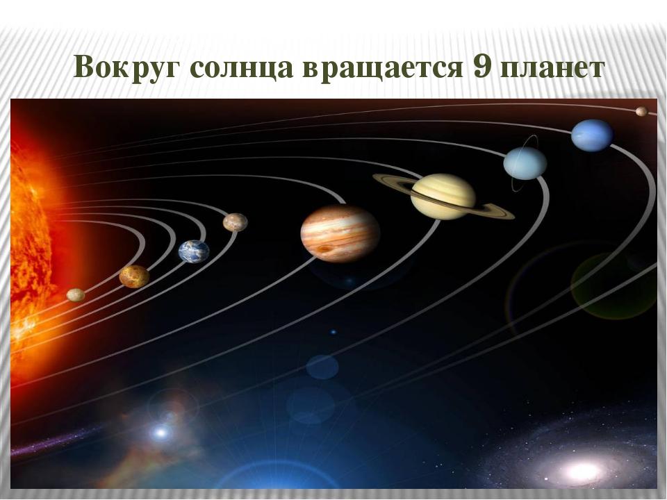 Вокруг солнца вращается 9 планет