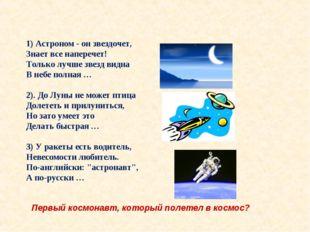 1) Астроном - он звездочет, Знает все наперечет! Только лучше звезд видна В н