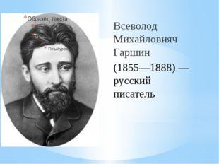 Всеволод Михайловияч Гаршин (1855—1888) — русский писатель