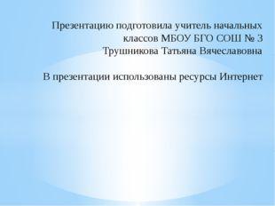 Презентацию подготовила учитель начальных классов МБОУ БГО СОШ № 3 Трушников