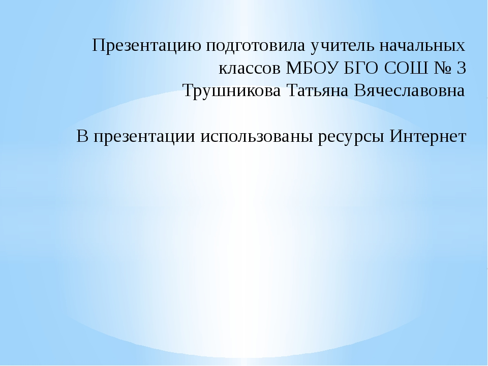 Презентацию подготовила учитель начальных классов МБОУ БГО СОШ № 3 Трушников...