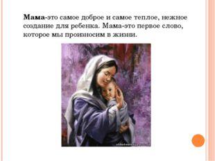 Мама-это самое доброе и самое теплое, нежное создание для ребенка. Мама-это п